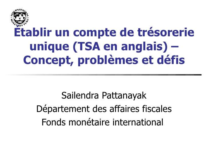 É tablir un compte de trésorerie unique (TSA en anglais) – Concept, problèmes et défis Sailendra Pattanayak Département de...