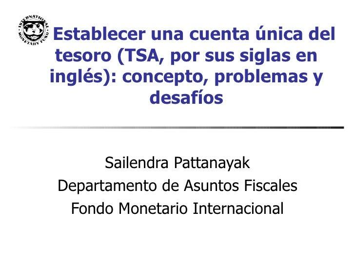 Establecer una cuenta única del tesoro (TSA, por sus siglas en inglés): concepto, problemas y desafíos Sailendra Pattanaya...