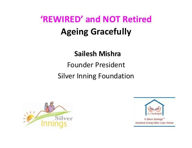'REWIRED'andNOTRetired AgeingGracefully SaileshMishra Founder PresidentFounderPresident SilverInningFoundation