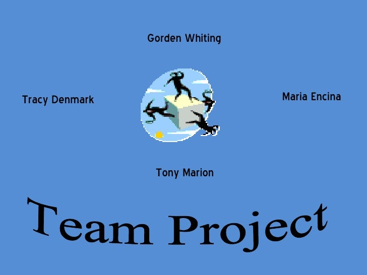 Gorden Whiting Tracy Denmark Maria Encina Tony Marion Team Project