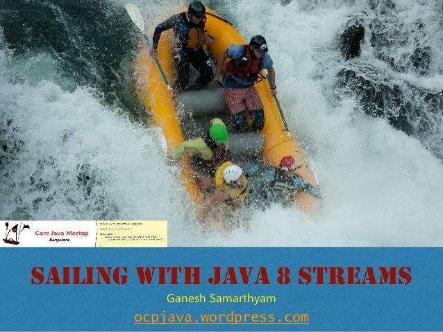SAILING WITH JAVA 8 STREAMS ocpjava.wordpress.com Ganesh Samarthyam