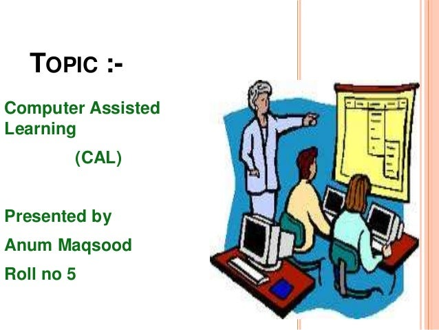 TOPIC :- Computer Assisted Learning (CAL) Presented by Anum Maqsood Roll no 5