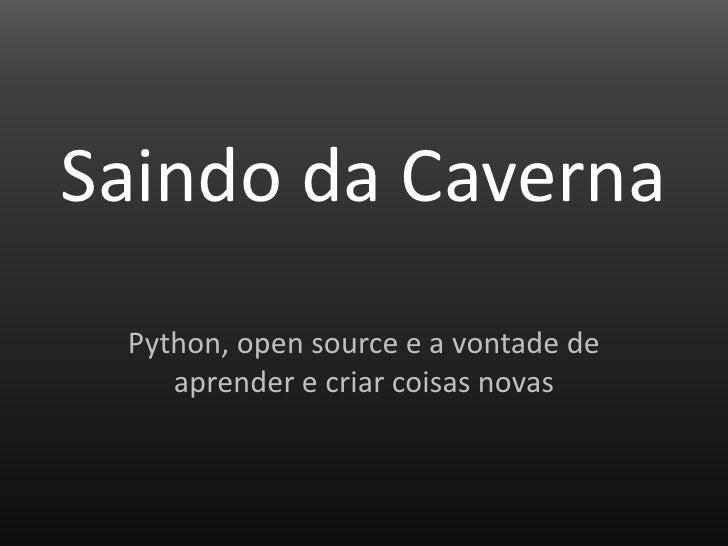 Saindo da Caverna<br />Python, open source e a vontade de aprender e criar coisas novas<br />