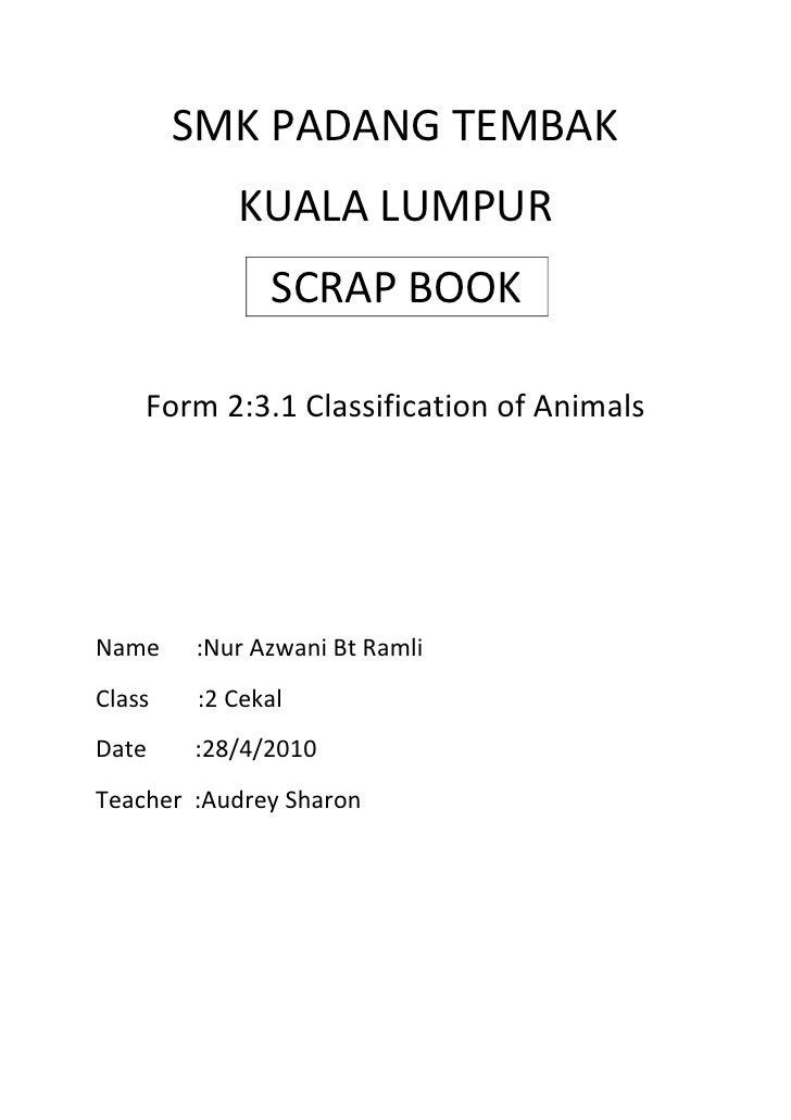SMK PADANG TEMBAK<br />KUALA LUMPUR<br />SCRAP BOOK<br />Form 2:3.1 Classification of Animals<br />Name      :Nur Azwani B...