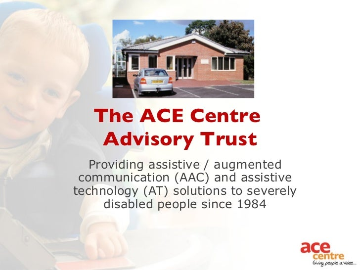 The ACE Centre  Advisory Trust Providing assistive / augmented communication (AAC) and assistive technology (AT) solutions...