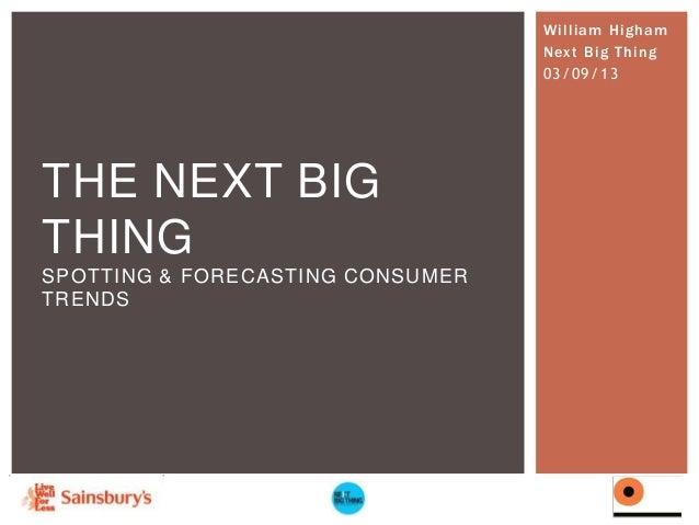William Higham Next Big Thing 03/09/13  THE NEXT BIG THING SPOTTING & FORECASTING CONSUMER TRENDS