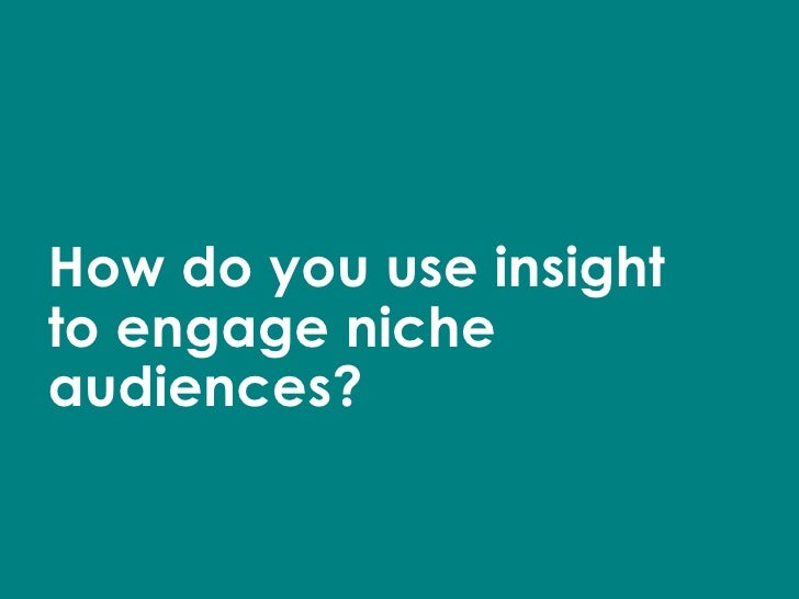 How do you use insight to engage niche audiences?