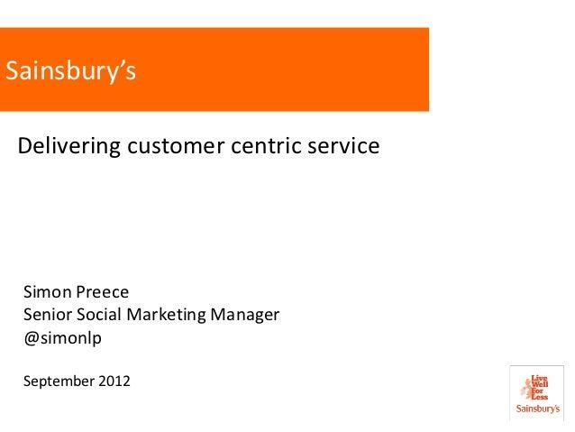 Sainsbury'sDelivering customer centric service Simon Preece Senior Social Marketing Manager @simonlp September 2012       ...