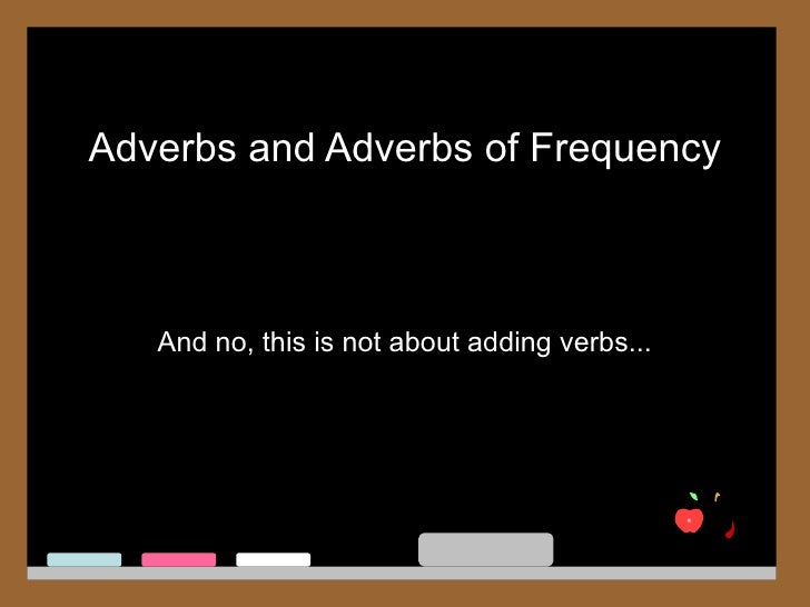 Adverbs and Adverbs of Frequency   And no, this is not about adding verbs...