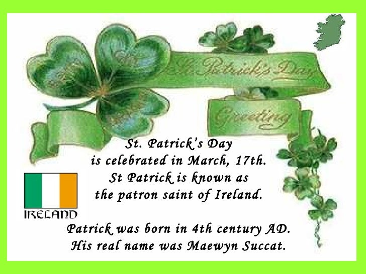 St. Patrick's Day is celebrated in March, 17th. St Patrick is known as the patron saint of Ireland.  Patrick was born in 4...
