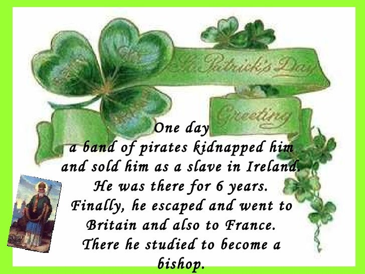 One day a band of pirates kidnapped him and sold him as a slave in Ireland. He was there for 6 years. Finally, he escaped ...