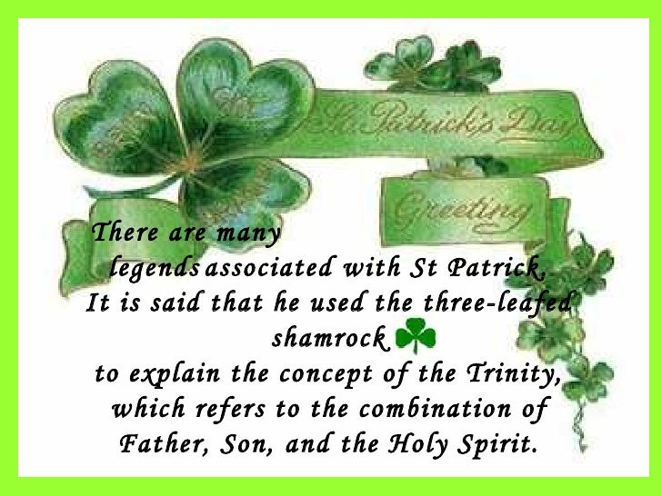 There are many  legends   associated with St Patrick. It is said that he used the three-leafed shamrock to explain the con...