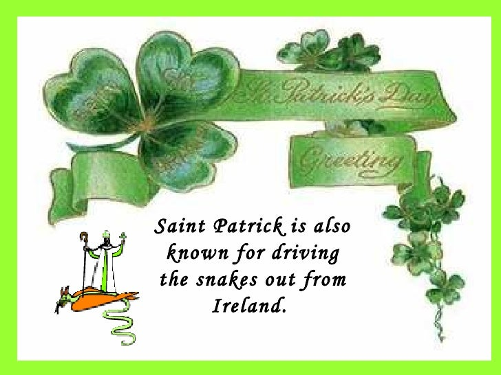 Saint Patrick is also known for driving the snakes out from Ireland.