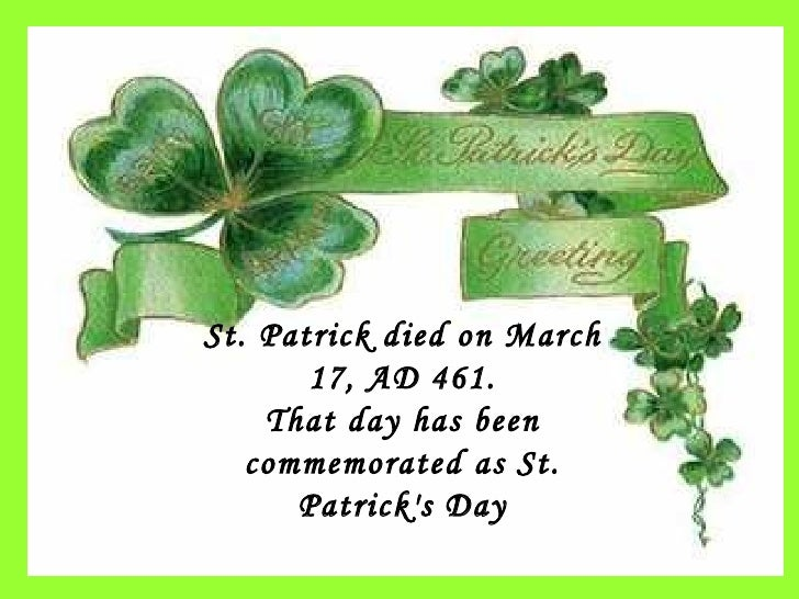 St. Patrick died on March 17, AD 461. That day has been commemorated as St. Patrick's Day