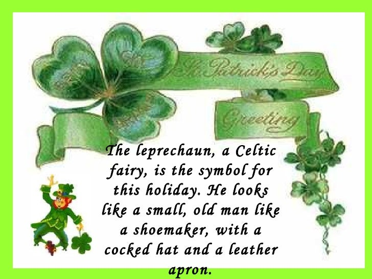 The leprechaun, a Celtic fairy, is the symbol for this holiday. He looks like a small, old man like a shoemaker, with a co...