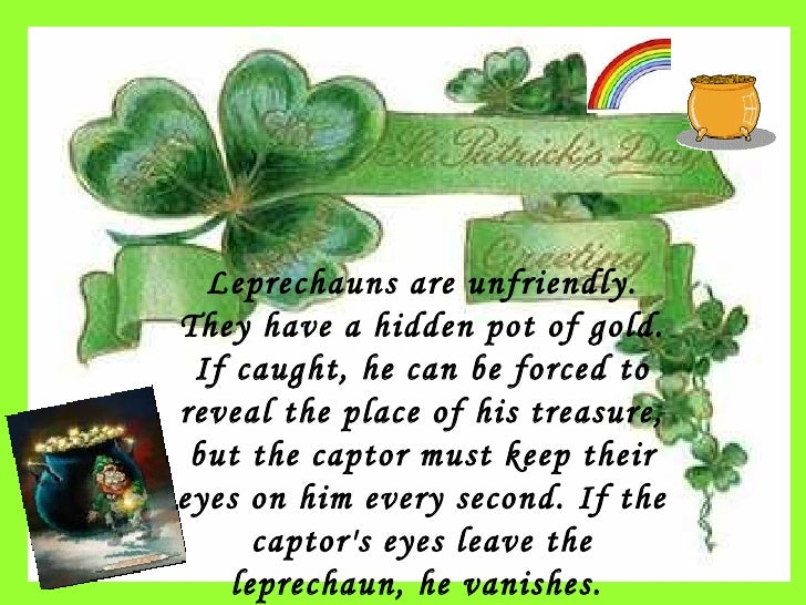 Leprechauns are unfriendly. They have a hidden pot of  gold . If caught, he can be forced to reveal the place of his treas...