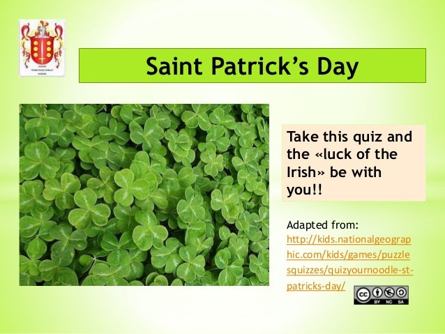 Saint Patrick's Day Take this quiz and the «luck of the Irish» be with you!! Adapted from: http://kids.nationalgeograp hic...