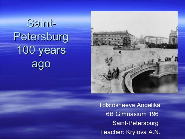 SaintPetersburg 100 years ago  Tolstosheeva Angelika 6B Gimnasium 196 Saint-Petersburg Teacher: Krylova A.N.