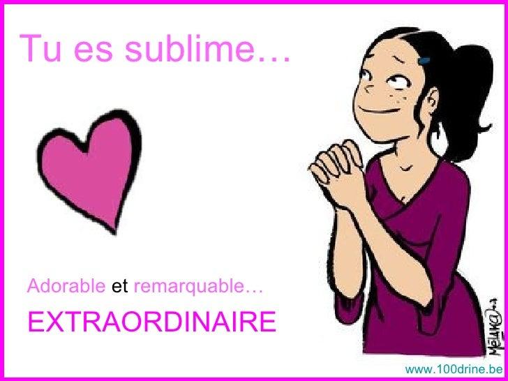 Tu es sublime… <ul><li>Adorable  et  remarquable… </li></ul><ul><li>EXTRAORDINAIRE </li></ul>www.100drine.be