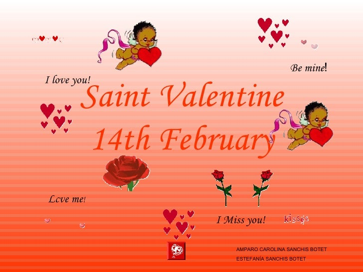 Saint Valentine 14th February Lcve me ! Be mine ! I Miss you! I love you! AMPARO CAROLINA SANCHIS BOTET ESTEFANÍA SANCHIS ...