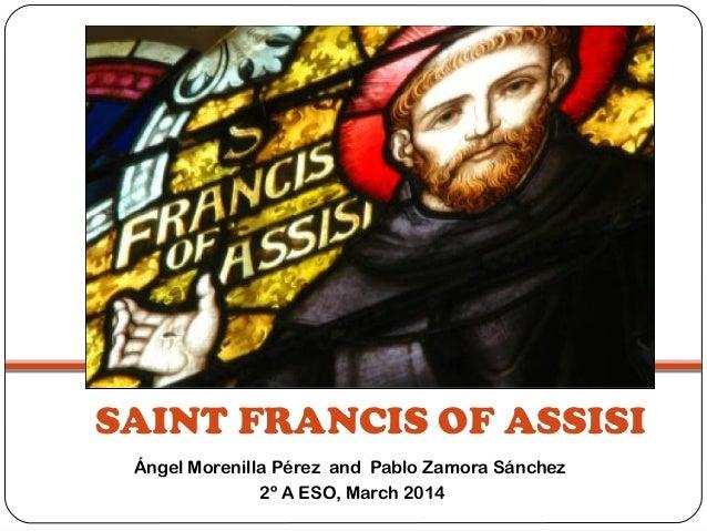 SAINT FRANCIS OF ASSISI Ángel Morenilla Pérez and Pablo Zamora Sánchez 2º A ESO, March 2014