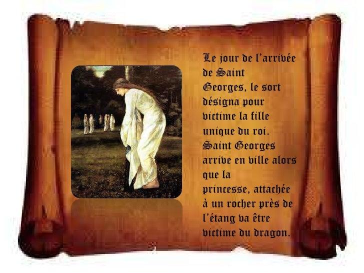 Le jour de l'arrivéede SaintGeorges, le sortdésigna pourvictime la filleunique du roi.Saint Georgesarrive en ville alorsqu...