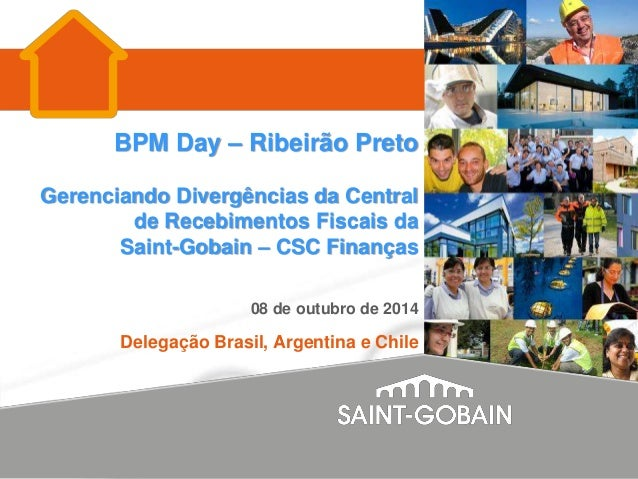BPM Day – Ribeirão Preto Gerenciando Divergências da Central de Recebimentos Fiscais da Saint-Gobain – CSC Finanças 08 de ...