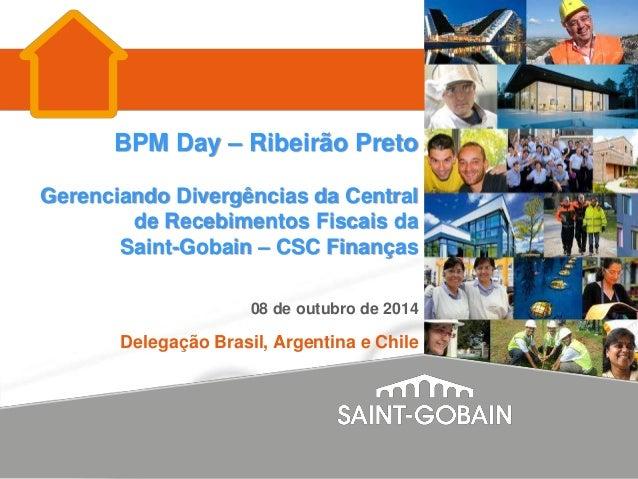BPM Day – Ribeirão Preto  Gerenciando Divergências da Central  de Recebimentos Fiscais da  Saint-Gobain – CSC Finanças  08...