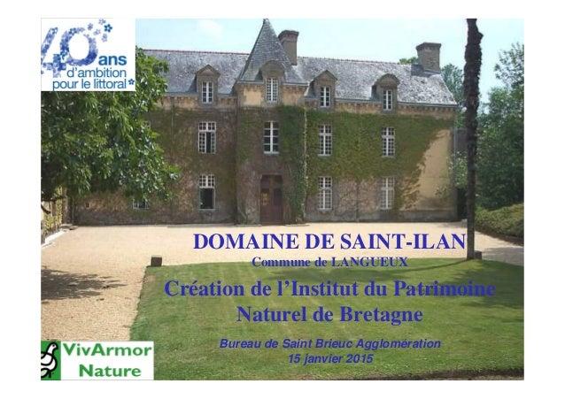 DOMAINE DE SAINT-ILAN Commune de LANGUEUX Création de l'Institut du Patrimoine Naturel de Bretagne Bureau de Saint Brieuc ...