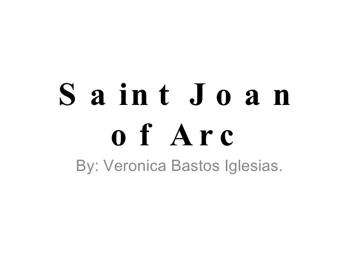 Saint Joan of Arc By: Veronica Bastos Iglesias.