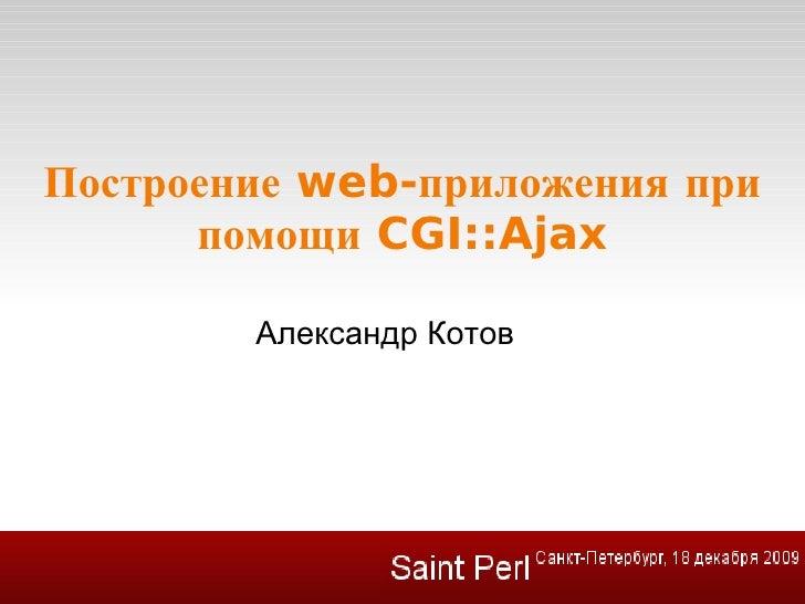 Построение web-приложения при помощи CGI::Ajax <ul><ul><li>Александр Котов </li></ul></ul>