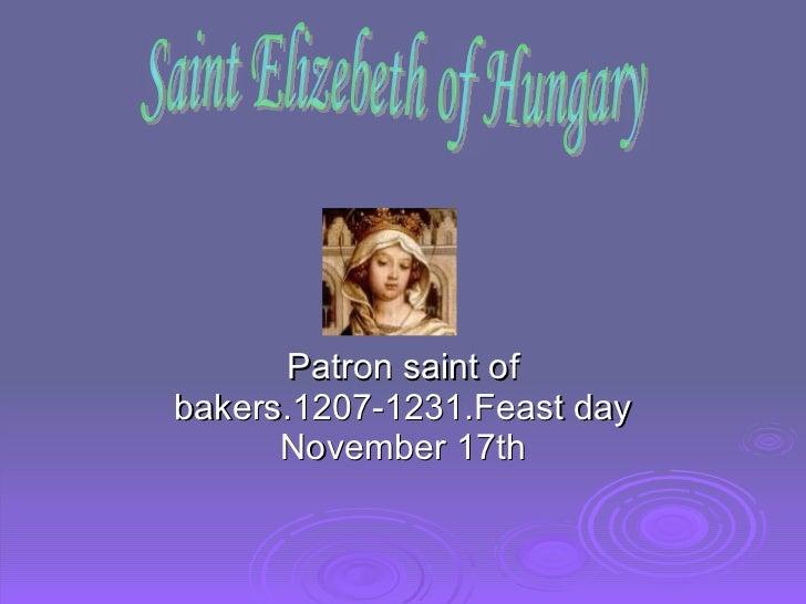 Patron saint of bakers.1207-1231.Feast day November 17th Saint Elizebeth of Hungary