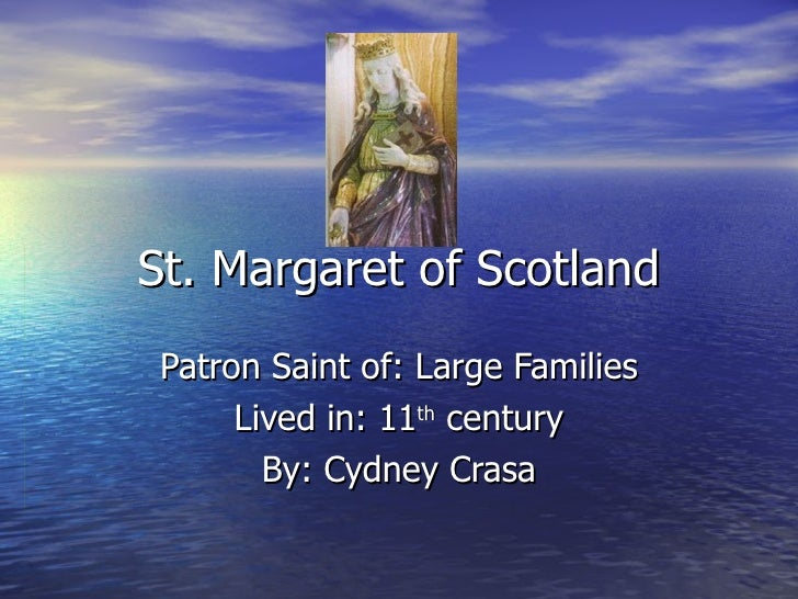 St. Margaret of Scotland Patron Saint of: Large Families Lived in: 11 th  century By: Cydney Crasa