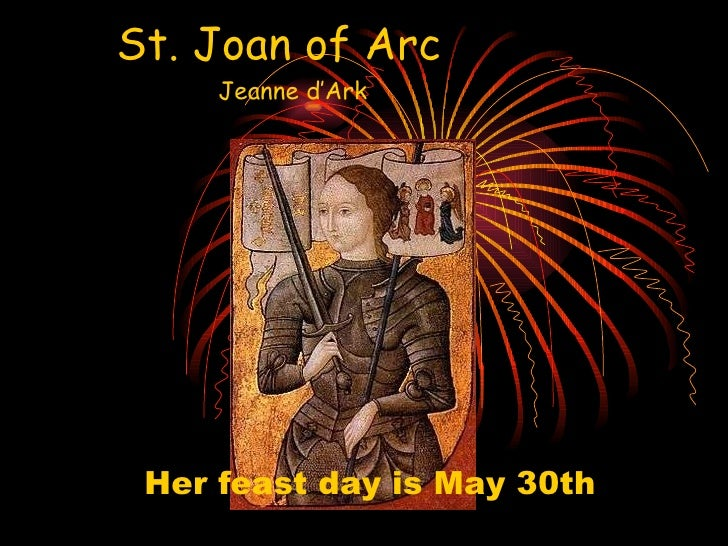 St. Joan of Arc   Jeanne d'Ark Her feast day is May 30th