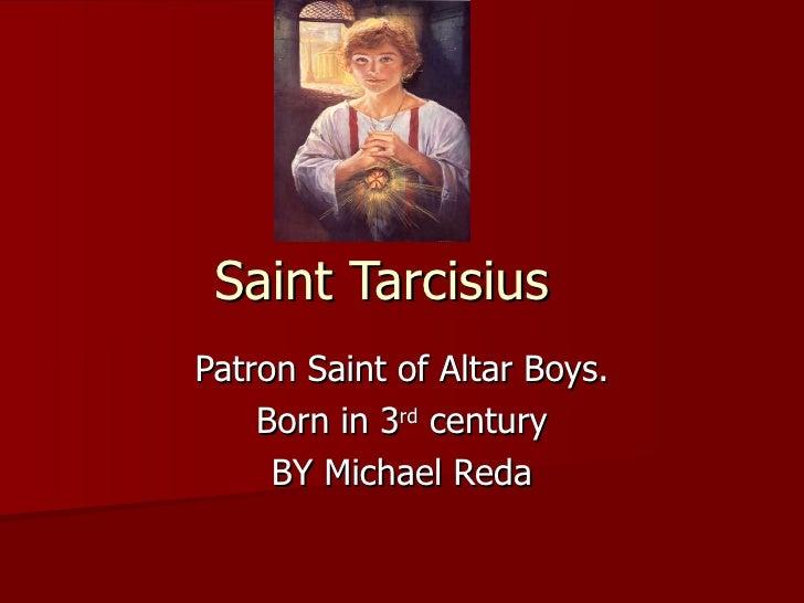 Saint Tarcisius Patron Saint of Altar Boys. Born in 3 rd  century BY Michael Reda