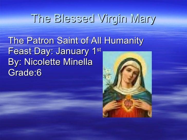 The Blessed Virgin Mary <ul><li>The Patron Saint of All Humanity </li></ul><ul><li>Feast Day: January 1 st   </li></ul><ul...