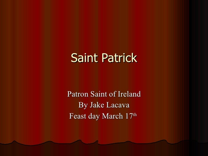 Saint Patrick Patron Saint of Ireland By Jake Lacava Feast day March 17 th