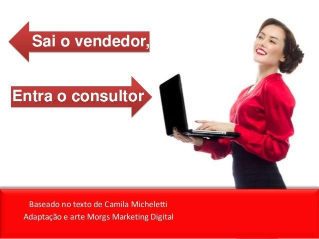 Sai o vendedor, Entra o consultor Baseado no texto de Camila Micheletti Adaptação e arte Morgs Marketing Digital