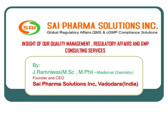 INSIGHT OF OUR QUALITY MANAGEMENT , REGULATORY AFFAIRS AND GMP CONSULTING SERVICES By: J.Ramniwas(M.Sc , M.Phil –Medicinal...