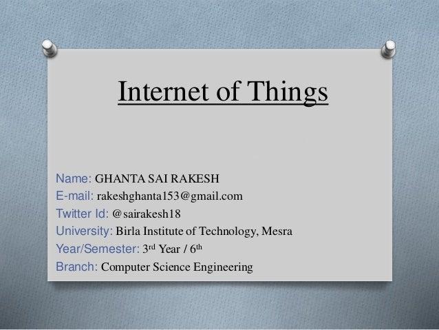 Internet of Things Name: GHANTA SAI RAKESH E-mail: rakeshghanta153@gmail.com Twitter Id: @sairakesh18 University: Birla In...
