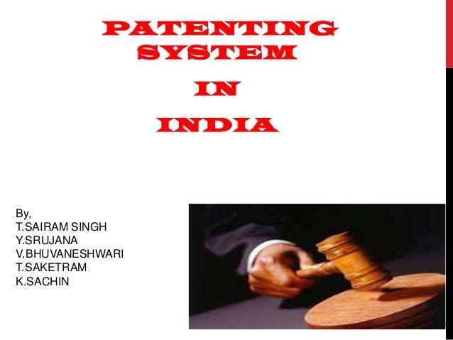 PATENTING SYSTEM IN  INDIA  1  By, T.SAIRAM SINGH Y.SRUJANA V.BHUVANESHWARI T.SAKETRAM K.SACHIN
