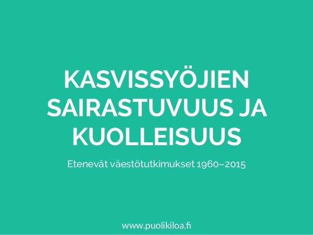 KASVISSYÖJIEN SAIRASTUVUUS JA KUOLLEISUUS Etenevät väestötutkimukset 1960–2015 www.puolikiloa.fi
