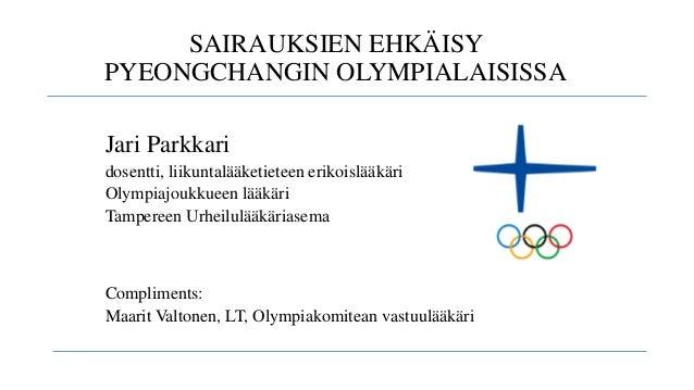 SAIRAUKSIEN EHKÄISY PYEONGCHANGIN OLYMPIALAISISSA Jari Parkkari dosentti, liikuntalääketieteen erikoislääkäri Olympiajoukk...