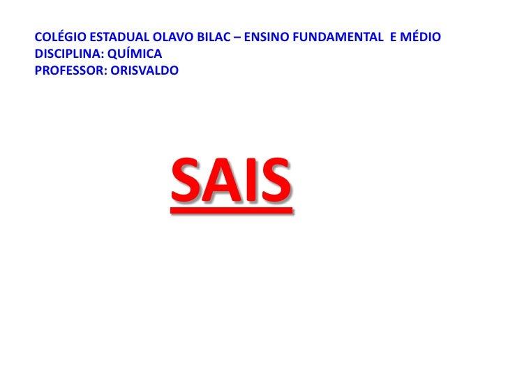 COLÉGIO ESTADUAL OLAVO BILAC – ENSINO FUNDAMENTAL  E MÉDIODISCIPLINA: QUÍMICAPROFESSOR: ORISVALDO<br />SAIS<br />