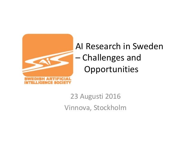 AI Research in Sweden – Challenges and Opportunities 23 Augusti 2016 Vinnova, Stockholm
