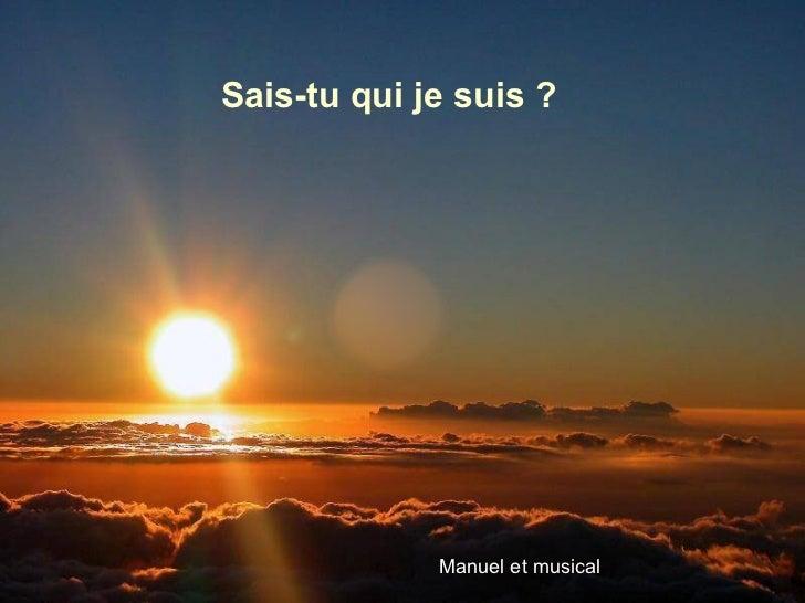 <ul>Sais-tu qui je suis ? </ul><ul>Manuel et musical </ul>