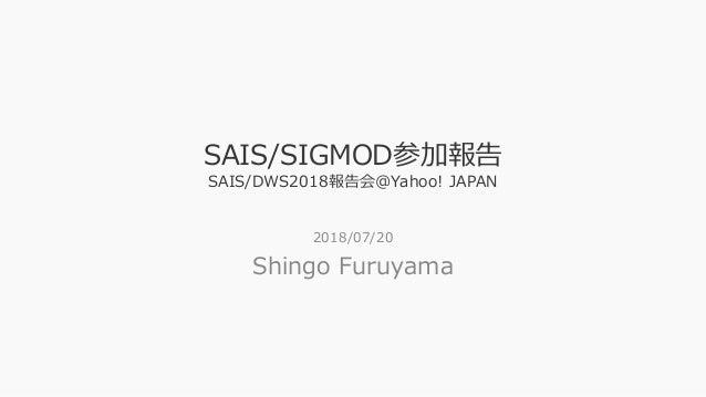 SAIS/SIGMOD参加報告 SAIS/DWS2018報告会@Yahoo! JAPAN 2018/07/20 Shingo Furuyama