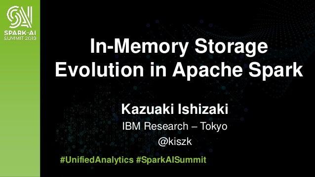 Kazuaki Ishizaki IBM Research – Tokyo @kiszk In-Memory Storage Evolution in Apache Spark #UnifiedAnalytics #SparkAISummit