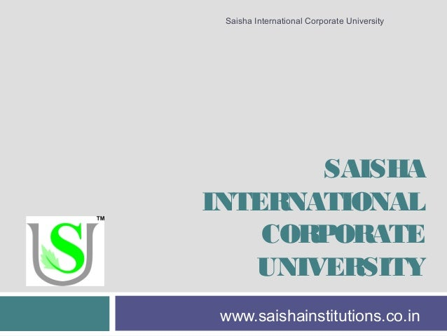 SAISHA INTERNATIONAL CORPORATE UNIVERSITY www.saishainstitutions.co.in Saisha International Corporate University