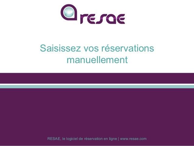 RESAE, le logiciel de réservation en ligne | www.resae.com Saisissez vos réservations manuellement